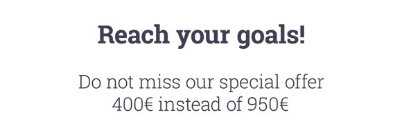 Reach your goals! Do not miss our special offer 400€ instead of 950€.
